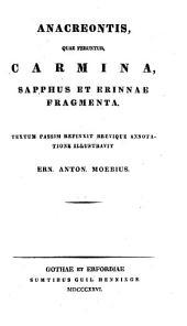 Anacreontis, Quae Feruntur Carmina, Sapphus Et Erinnae Fragmenta. Textum Passim Refinxit Brevique Annotatione Illustravit Ern. Anton. Moebius