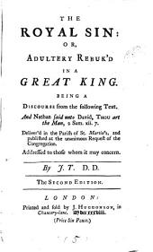 The Royal Sin: Or, Adultery Rebuk'd in a Great King: Being a Discourse from the Following Text. And Nathan Said Unto David, Thou Art the Man, 2 Sam. Xii. 7. Deliver'd in the Parish of St. Martin's, and Published at the Unanimous Request of the Congregation. Addressed to Those Whom it May Concern, Volume 5