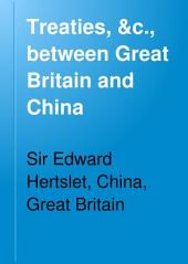 Treaties, &c., Between Great Britain and China: And Between China and Foreign Powers; Orders in Council, Rules, Regulations, Acts of Parliament, Decrees, and Notifications Affecting British Interests in China, in Force on the 1st January, 1896, Volume 1