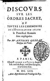 Discours sur les ordres sacrez, ou Toutes les ceremonies de l'ordination selon le pontifical Romain sont expliquees. Par m.re Antoine Godeau ...