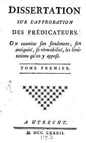 Dissertation Sur L'Approbation Des Prédicateurs: On examine son fondement, son antiquité, sa révocabilité, les limitations qu'on y appose, Volume1
