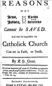 Reasons why Jews Infidels Turks and Hereticks cannot be saved. And that 'tis impossible the Catholick Church can err in faith, or perish. By R. O., Gent