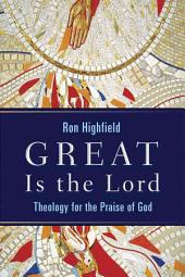 Great Is the Lord: Theology for the Praise of God