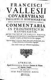 Francisci Vallesii Couarrubiani ... Commentaria in Prognosticum Hippocratis: nunc primum in Galliis excusa ...