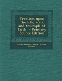 Treatises Upon the Life  Walk and Triumph of Faith   Primary Source Edition PDF