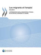 Les migrants et l'emploi (Vol. 3) L'intégration sur le marché du travail en Autriche, Norvège et Suisse: L'intégration sur le marché du travail en Autriche, Norvège et Suisse