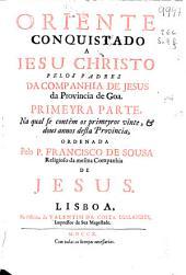 Oriente conquistado a Jesu Christo pelos padres da Companhia de Jesus da Provincia de Goa: primeyra parte, na qual se contèm os primeyros vinte, [e] dous annos desta provincia
