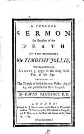 A Funeral Sermon on Occasion of the Death of the Reverend Mr. Timothy Jollie, who Departed this Life August 3. 1757. ... Preached to the Church of which He was Pastor ... By David Jennings: Volume 18