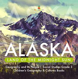 Alaska : Land of the Midnight Sun | Geography and Its People | Social Studies Grade 3 | Children's Geography & Cultures Books