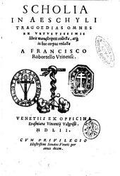 Scholia in Aeschyli tragoedias omnes ex vetustissimis libris manuscriptis collecta, atque in hoc corpus redacta a Francisco Robortello ..