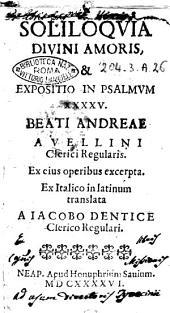 Soliloquia diuini amoris, & expositio in psalmum 45. Beati Andreae Auellini clerici regularis. Ex eius operis excerpta. Ex Italico in latinum translata a Iacobo Dentice clerico regulari