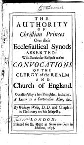 The Authority of Christian Princes Over Their Ecclesiastical Synods Asserted: With Particular Respect to the Convocations of the Clergy of the Realm and Church ...