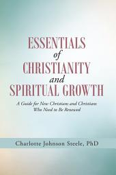 Essentials of Christianity and Spiritual Growth: A Guide for New Christians and Christians Who Need to Be Renewed