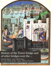History of the Tower Bridge and of Other Bridges Over the Thames Built by the Corporation of London: Including an Account of the Bridge House Trust from the Twelfth Century, Based on the Records of the Bridge House Estates Committee