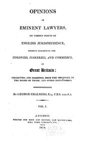 Opinions of Eminent Lawyers, on Various Points of English Jurisprudence, Chiefly Concerning the Colonies, Fisheries, and Commerce of Great Britain: Collected, and Digested, from the Originals, in the Board of Trade, and Other Depositories, Volume 1