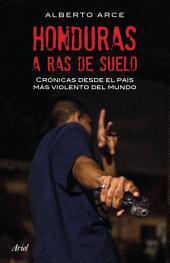 Honduras a ras de suelo: Crónicas desde el país más violento del mundo