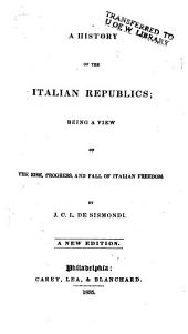 A History of the Italian Republics: Being a View of the Rise, Progress, and Fall of Italian Freedom