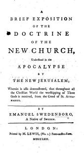 A Brief Exposition of the Doctrine of the New Church, understood in the Apocalypse by the New Jerusalem; wherein is also demonstrated, that throughout all the Christian World the worshipping of three Gods is received, from the Creed of St. Athanasius. [Translated by John Marchant.]