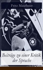 Beiträge zu einer Kritik der Sprache (Vollständige Ausgabe): Wesen der Sprache + Zur Psychologie + Zur Sprachwissenschaft + Grammatik und Logik