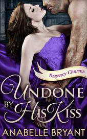 Undone By His Kiss (Regency Charms, Book 2)