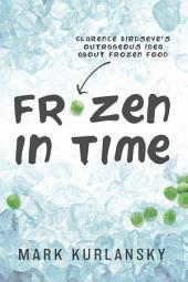 Frozen in Time: Clarence Birdseye's Outrageous Idea About Frozen Food