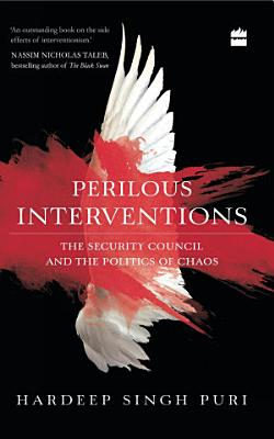 Perilous Interventions  The Security Council and the Politics of Chaos