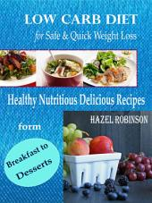 Low Carb Diet for Safe & Quick Weight Loss: Healthy Nutritious Delicious Recipes form Breakfast to Desserts