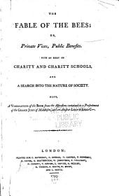 The Fable of the Bees: Or, Private Vices, Public Benefits. With An Essay on Charity and Charity Schools, and a Search Into the Nature of Society. Also, a Vindication of the Book from the Aspersions Contained in a Presentment of the Grand Jury of Middlesex, and an Abusive Letter to Lord C---.