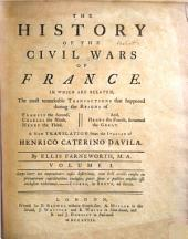The History of the Civil Wars of France: In which are Related, the Most Remarkable Transactions that Happened During the Reigns of Francis the Second, Charles the Ninth, Henry the Third, And, Henry the Fourth, Surnamed the Great
