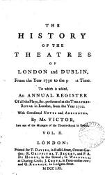 The History Of The Theatres Of London And Dublin From The Year 1730 To The Present Time To Which Is Added An Annual Register Of All The Plays C Performed At The Theatres Royal In London From The Year 1712 Book PDF