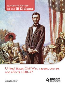 Access to History for the IB Diploma  United States Civil War  causes  course and effects 1840 77 PDF