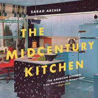The Midcentury Kitchen  America s Favorite Room  from Workspace to Dreamscape  1940s 1970s PDF