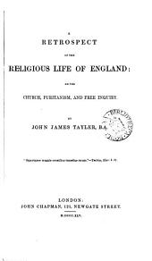 A Retrospect of the Religious Life of England, Or, The Church, Puritanism, and Free Inquiry