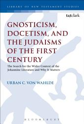 Gnosticism, Docetism, and the Judaisms of the First Century: The Search for the Wider Context of the Johannine Literature and Why It Matters