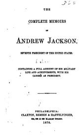 The Complete Memoirs of Andrew Jackson: Seventh President of the United States : Containing a Full Account of His Military Life and Achievements, with His Career as President