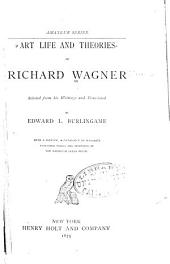 Art Life and Theories of Richard Wagner, Selected from His Writings and Translated by Edward L. Burlingame; with a Preface, a Catalogue of Wagner's Published Works and Drawings of the Bayreuth Opera House