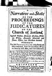 A Narrative and State of the Proceedings of the Judicatures of the Church of Scotland, against Masters Ebenezer Erskine, William Wilson, Alexander Moncrief, and James Fisher, late Ministers thereof. Wherein the said proceedings are fairly stated and fully vindicated, from the aspersions cast upon them by these men, and their adherents