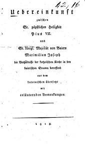 Uebereinkunft zwischen Sr. päpstlichen Heiligkeit Pius VII. und Sr. königl. Majestät von Baiern Maximilian Joseph die verhältnisse der Katholischen kirche in den baierischen staaten betreffend aus dem lateinischen übersetzt mit erläuternden anmerkungen