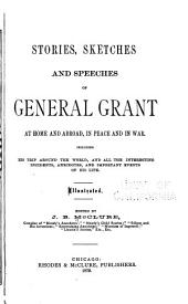 Stories, Sketches and Speeches of General Grant at Home and Abroad: In Peace and in War