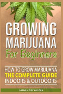 How To Grow Marijuana The Complete Guide, Indoors and Outdoors - Growing Marijuana For Beginners