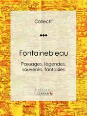 Fontainebleau: Paysages, légendes, souvenirs, fantaisies