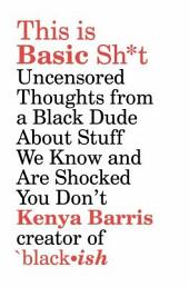 This Is Basic Sh*t: Uncensored Thoughts from a Black Man about Stuff We Know and Are Shocked You Don't
