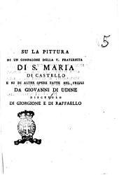 Su la pittura di un gonfalone della v. Fraternita di S. Maria di Castello e su di altre opere fatte nel Friuli da Giovanni di Udine discepolo di Giorgione e di Raffaello