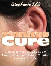 Tinnitus Cure: The Best and Easy Way to Get Tinnitus Relief and Exhibit Tinnitus No More for Life!