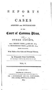 Reports of cases argued and determined in the Court of Common Pleas: and other courts, from Michaelmas term, 48 Geo. III. 1807, to [Hilary term, 59 Geo. III. 1819] both inclusive. With tables of the cases and principal matters, Volume 5