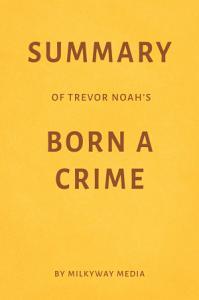 Summary of Trevor Noah   s Born a Crime by Milkyway Media PDF