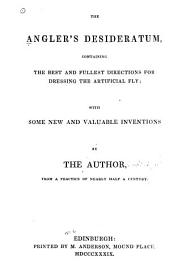 The Angler's Desideratum: Containing the Best and Fullest Directions for Dressing the Artificial Fly ... with Some New and Valuable Inventions
