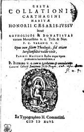 GESTA COLLATIONIS CARTHAGINI HABITAE HONORII CAESARIS IVSSV inter CATHOLICOS & DONATISTAS coram Marcellino V.C. Trib. & Not. P.C. VARANIS V.C. Opus non solum Theologis, sed etiam Iurisconsultis valde vtile