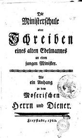 Die Minister-Schule oder Schreiben eines alten Edelmannes an einen jungen Minister: als ein Anhang zu dem Moserischen Herrn und Diener