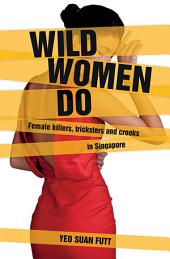 Wild Women Do: Female killers, tricksters and crooks in Singapore